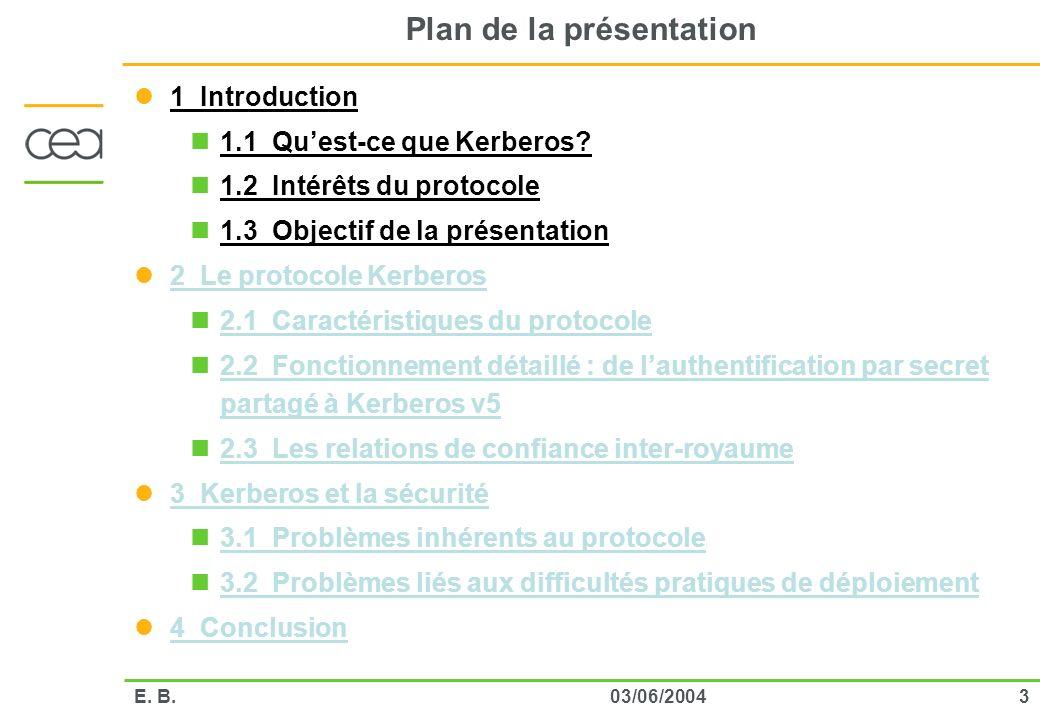 303/06/2004E. B. Plan de la présentation 1 Introduction 1.1 Quest-ce que Kerberos? 1.2 Intérêts du protocole 1.3 Objectif de la présentation 2 Le prot