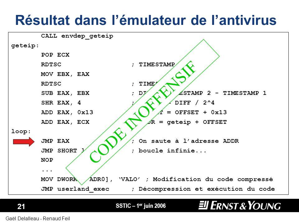 SSTIC – 1 er juin 2006 21 Gaël Delalleau - Renaud Feil CALL envdep_geteip geteip: POP ECX RDTSC; TIMESTAMP 1 MOV EBX, EAX RDTSC; TIMESTAMP 2 SUB EAX,