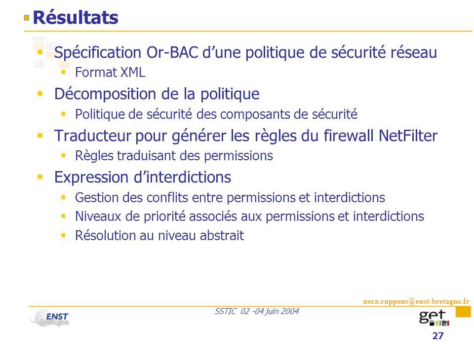 nora.cuppens@enst-bretagne.fr SSTIC 02 -04 juin 2004 27 Résultats Spécification Or-BAC dune politique de sécurité réseau Format XML Décomposition de l