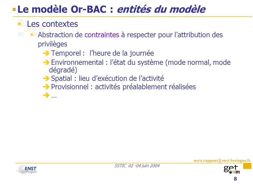 nora.cuppens@enst-bretagne.fr SSTIC 02 -04 juin 2004 8 Le modèle Or-BAC : entités du modèle Les contextes Abstraction de contraintes à respecter pour