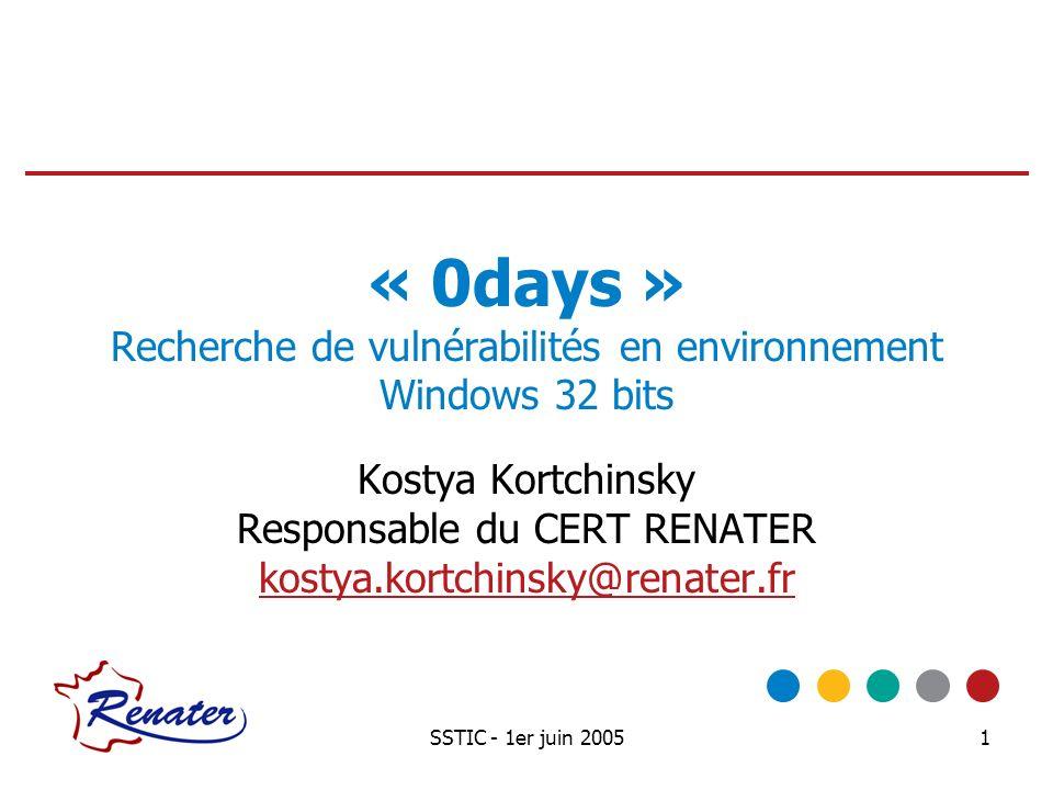 SSTIC - 1er juin 20051 « 0days » Recherche de vulnérabilités en environnement Windows 32 bits Kostya Kortchinsky Responsable du CERT RENATER kostya.ko