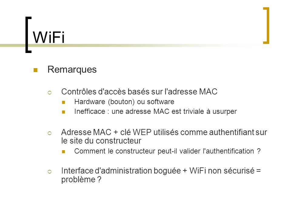 WiFi Remarques Contrôles d'accès basés sur l'adresse MAC Hardware (bouton) ou software Inefficace : une adresse MAC est triviale à usurper Adresse MAC