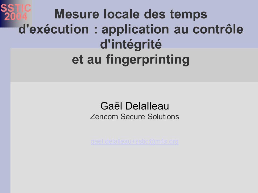 SSTIC 2004 Gaël Delalleau Zencom Secure Solutions gael.delalleau+sstic@m4x.org gael.delalleau+sstic@m4x.org Mesure locale des temps d exécution : application au contrôle d intégrité et au fingerprinting