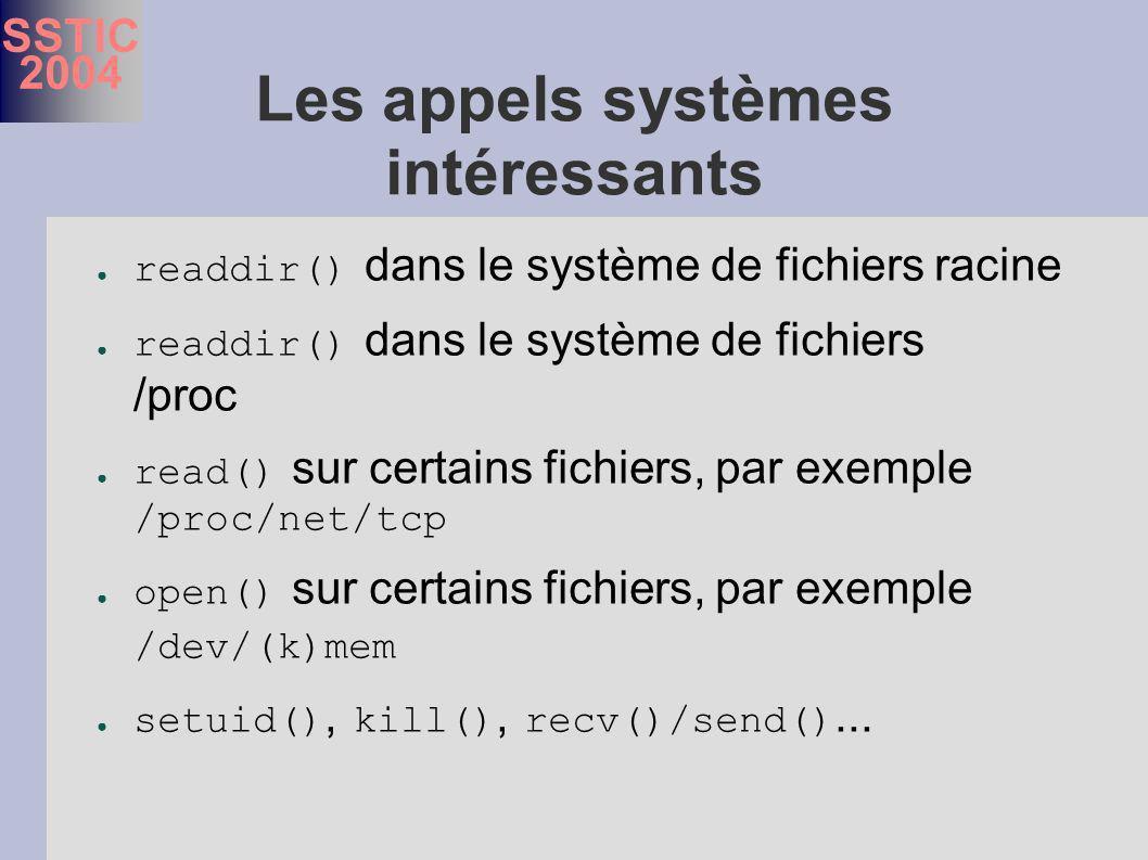 SSTIC 2004 Les appels systèmes intéressants readdir() dans le système de fichiers racine readdir() dans le système de fichiers /proc read() sur certains fichiers, par exemple /proc/net/tcp open() sur certains fichiers, par exemple /dev/(k)mem setuid(), kill(), recv()/send()...