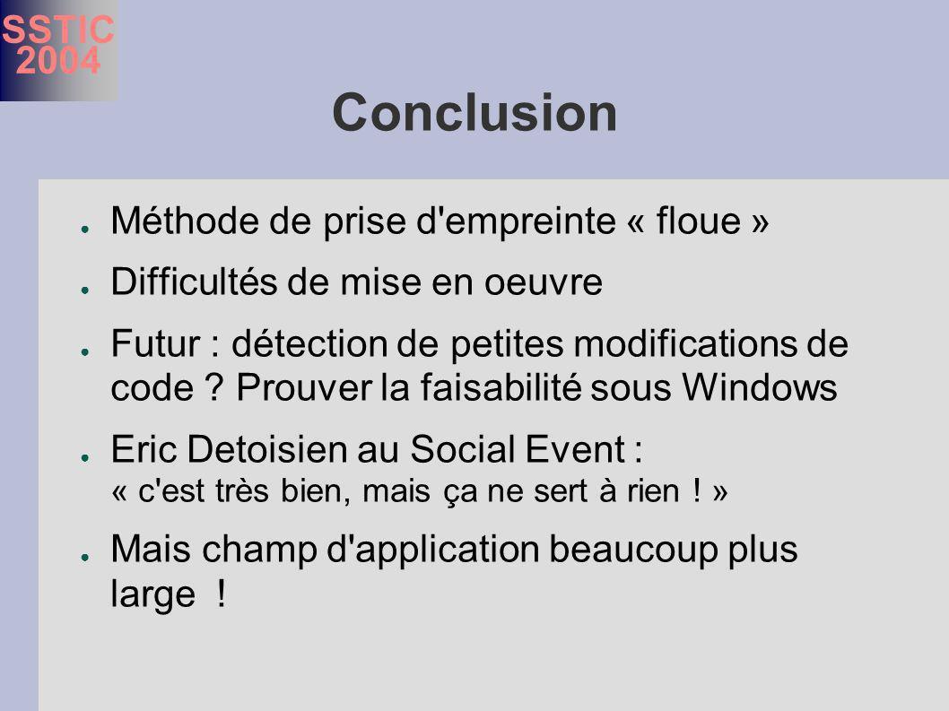 SSTIC 2004 Conclusion Méthode de prise d empreinte « floue » Difficultés de mise en oeuvre Futur : détection de petites modifications de code .