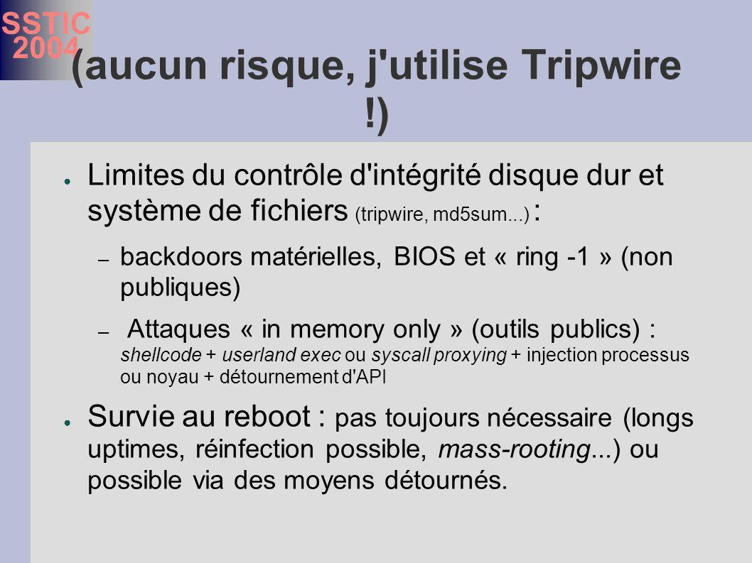 SSTIC 2004 (aucun risque, j utilise Tripwire !) Limites du contrôle d intégrité disque dur et système de fichiers (tripwire, md5sum...) : – backdoors matérielles, BIOS et « ring -1 » (non publiques) – Attaques « in memory only » (outils publics) : shellcode + userland exec ou syscall proxying + injection processus ou noyau + détournement d API Survie au reboot : pas toujours nécessaire (longs uptimes, réinfection possible, mass-rooting...) ou possible via des moyens détournés.