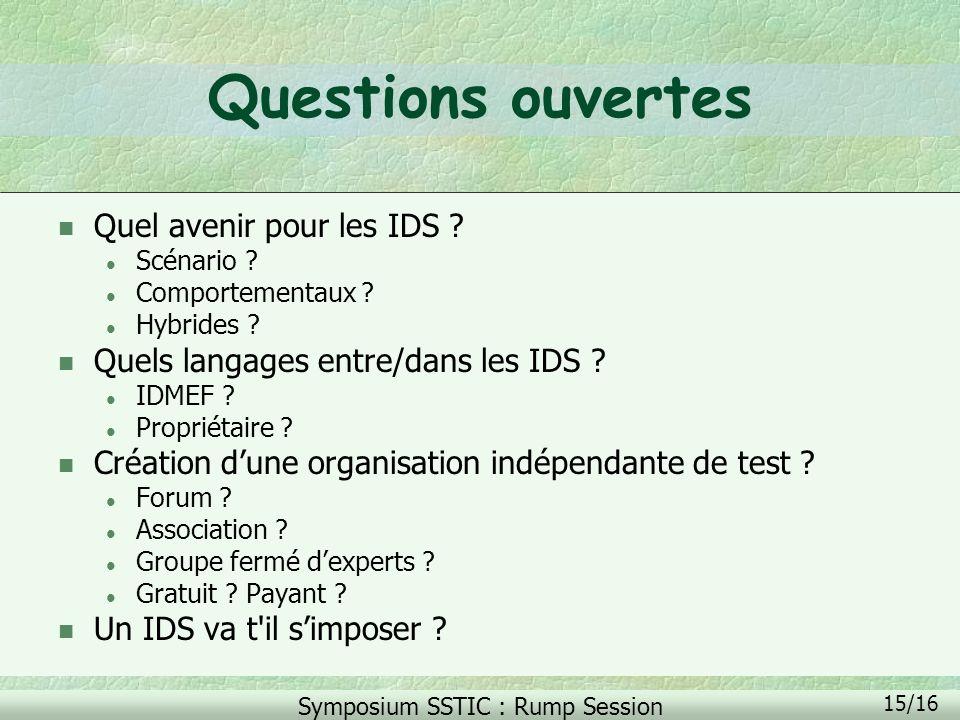 Symposium SSTIC : Rump Session 15/16 Questions ouvertes n Quel avenir pour les IDS ? l Scénario ? l Comportementaux ? l Hybrides ? n Quels langages en