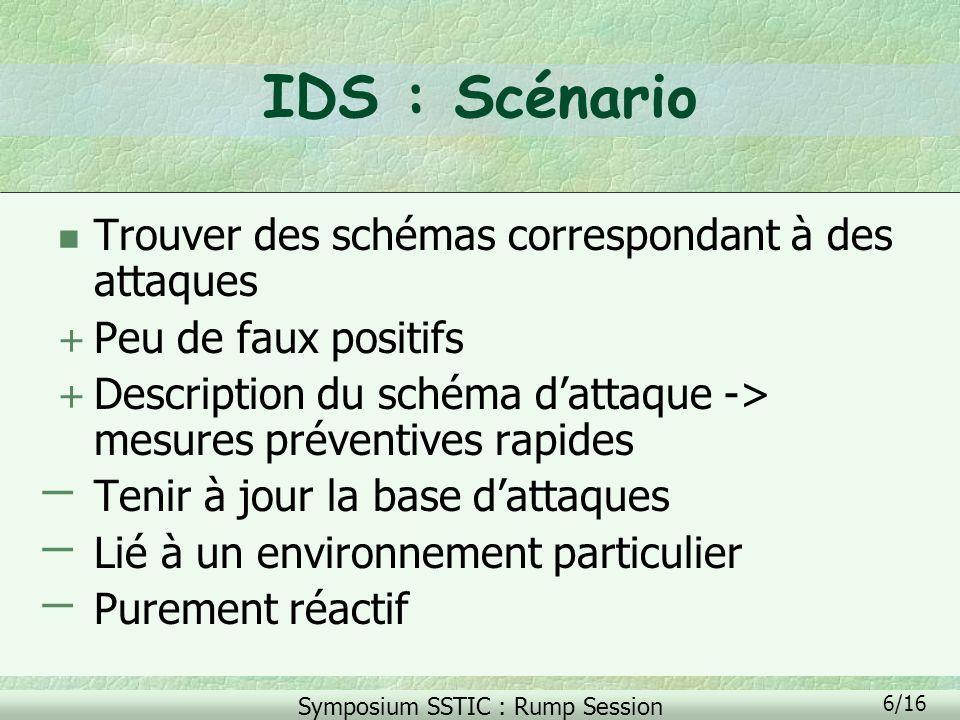 Symposium SSTIC : Rump Session 7/16 IDS : Comportemental n Détecter le comportement suspect dun «utilisateur» + Découverte de nouvelles attaques + Un peu plus indépendante de la technologie sous-jacente ̶ Nombreux faux positifs ̶ Fluctuation très grande de lefficacité