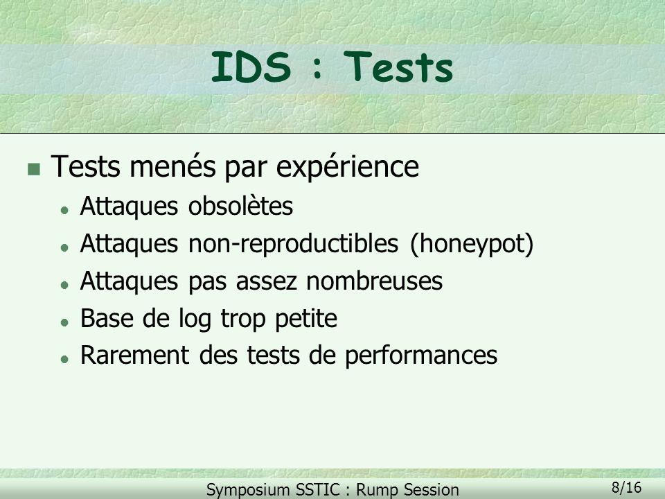 Symposium SSTIC : Rump Session 8/16 IDS : Tests n Tests menés par expérience l Attaques obsolètes l Attaques non-reproductibles (honeypot) l Attaques