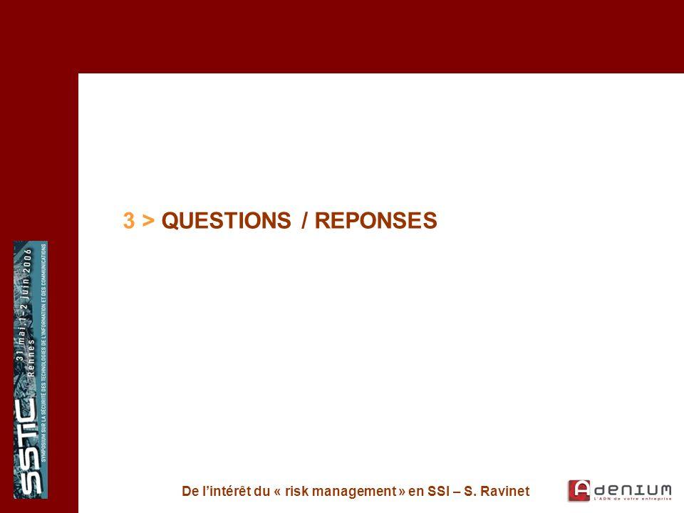 De lintérêt du « risk management » en SSI – S. Ravinet 3 > QUESTIONS / REPONSES