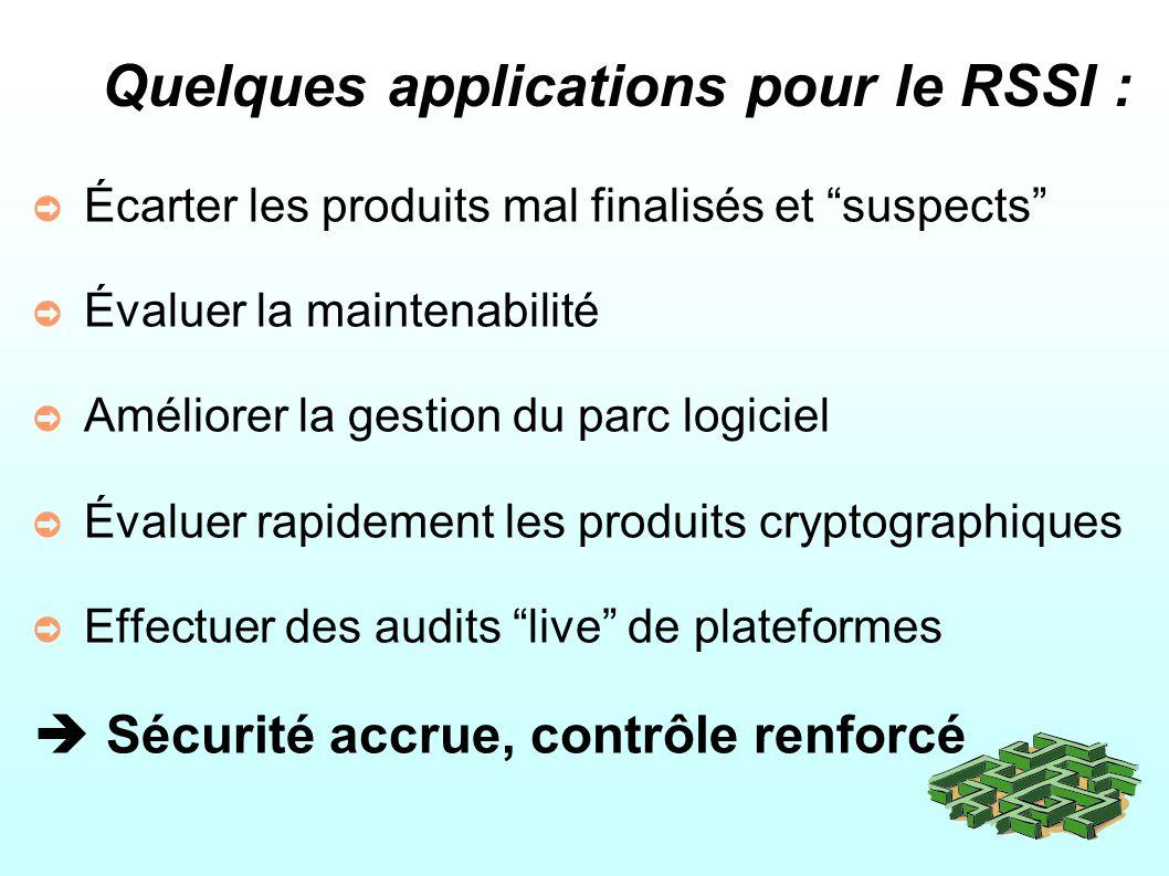 Quelques applications pour le RSSI : Écarter les produits mal finalisés et suspects Évaluer la maintenabilité Améliorer la gestion du parc logiciel Évaluer rapidement les produits cryptographiques Effectuer des audits live de plateformes Sécurité accrue, contrôle renforcé