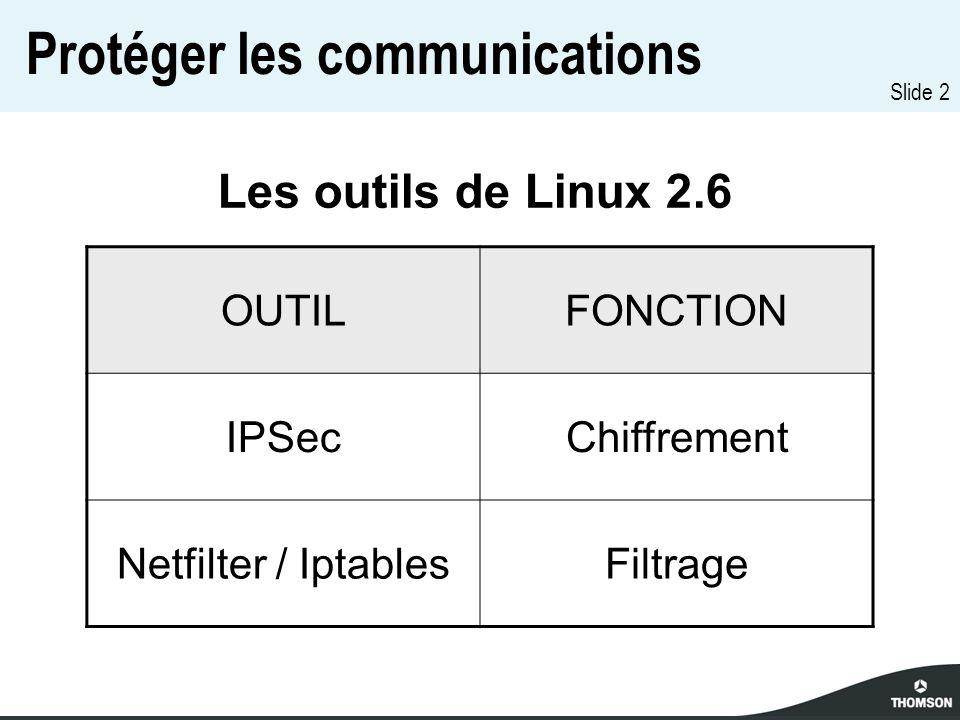 Slide 2 Protéger les communications OUTILFONCTION IPSecChiffrement Netfilter / IptablesFiltrage Les outils de Linux 2.6