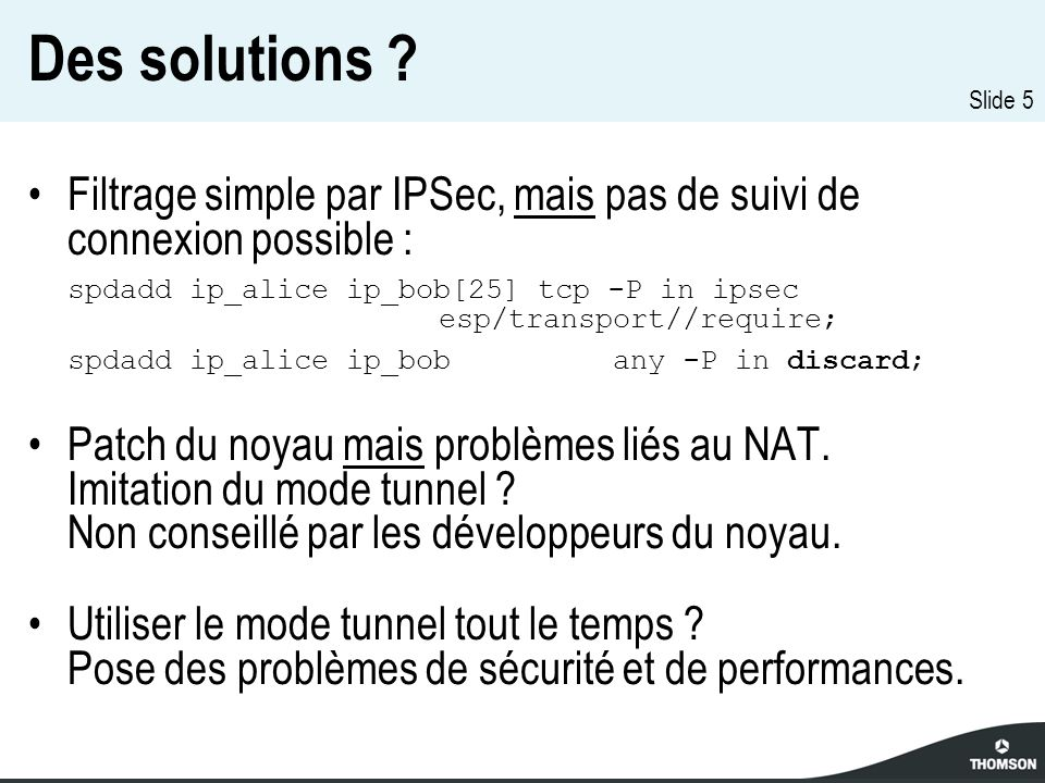 Slide 5 Des solutions ? Filtrage simple par IPSec, mais pas de suivi de connexion possible : spdadd ip_alice ip_bob[25] tcp -P in ipsec esp/transport/