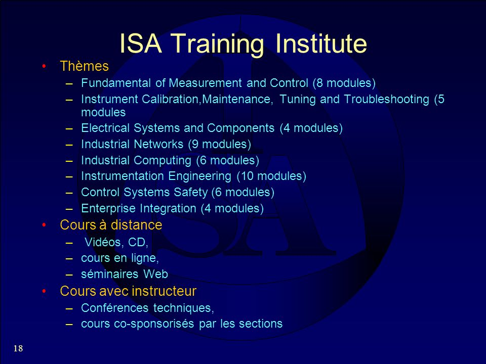 18 ISA Training Institute Thèmes –Fundamental of Measurement and Control (8 modules) –Instrument Calibration,Maintenance, Tuning and Troubleshooting (