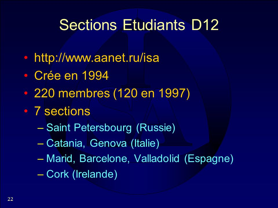22 Sections Etudiants D12 http://www.aanet.ru/isa Crée en 1994 220 membres (120 en 1997) 7 sections –Saint Petersbourg (Russie) –Catania, Genova (Italie) –Marid, Barcelone, Valladolid (Espagne) –Cork (Irelande)