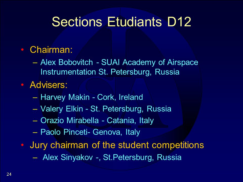 24 Sections Etudiants D12 Chairman: –Alex Bobovitch - SUAI Academy of Airspace Instrumentation St. Petersburg, Russia Advisers: –Harvey Makin - Cork,