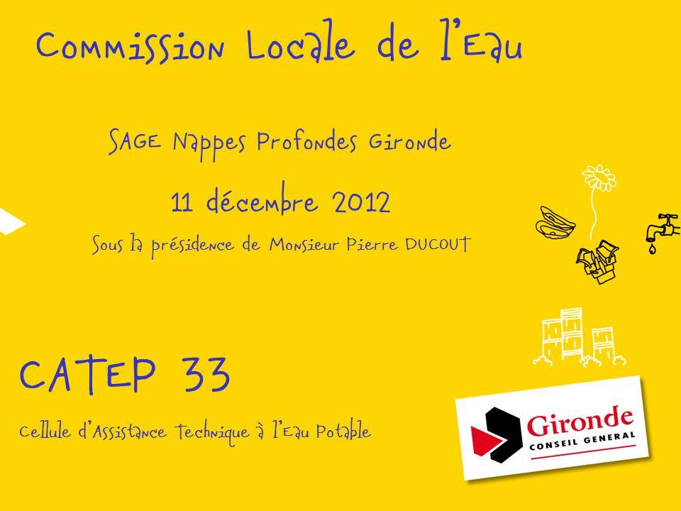 Commission Locale de lEau SAGE Nappes Profondes Gironde 11 décembre 2012 Sous la présidence de Monsieur Pierre DUCOUT CATEP 33 Cellule dAssistance Technique à lEau Potable