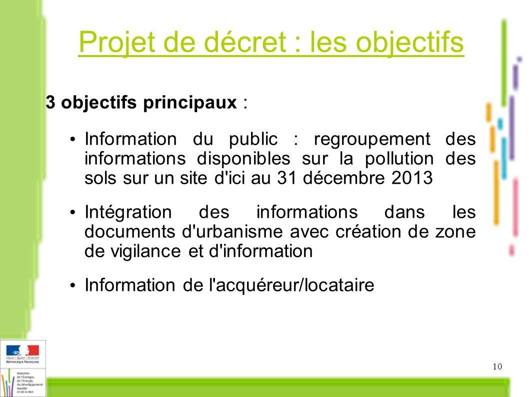 10 Projet de décret : les objectifs 3 objectifs principaux : Information du public : regroupement des informations disponibles sur la pollution des so