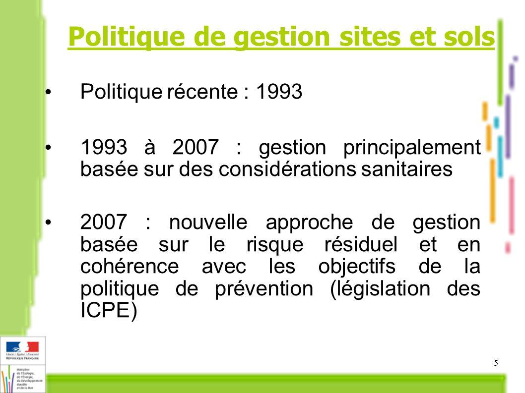 5 Politique récente : 1993 1993 à 2007 : gestion principalement basée sur des considérations sanitaires 2007 : nouvelle approche de gestion basée sur le risque résiduel et en cohérence avec les objectifs de la politique de prévention (législation des ICPE) Politique de gestion sites et sols