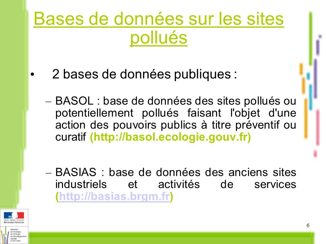 6 Bases de données sur les sites pollués 2 bases de données publiques : – BASOL : base de données des sites pollués ou potentiellement pollués faisant l objet d une action des pouvoirs publics à titre préventif ou curatif (http://basol.ecologie.gouv.fr) – BASIAS : base de données des anciens sites industriels et activités de services (http://basias.brgm.fr)http://basias.brgm.fr
