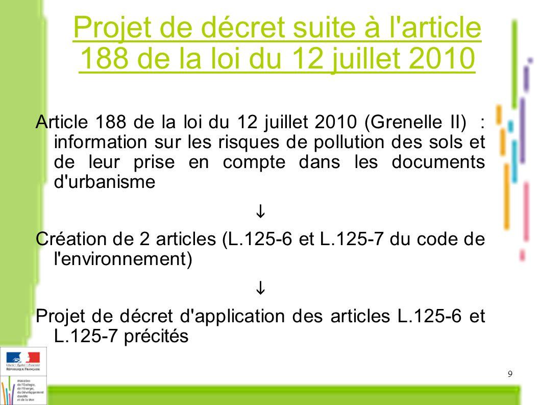 9 Projet de décret suite à l article 188 de la loi du 12 juillet 2010 Article 188 de la loi du 12 juillet 2010 (Grenelle II) : information sur les risques de pollution des sols et de leur prise en compte dans les documents d urbanisme Création de 2 articles (L.125-6 et L.125-7 du code de l environnement) Projet de décret d application des articles L.125-6 et L.125-7 précités