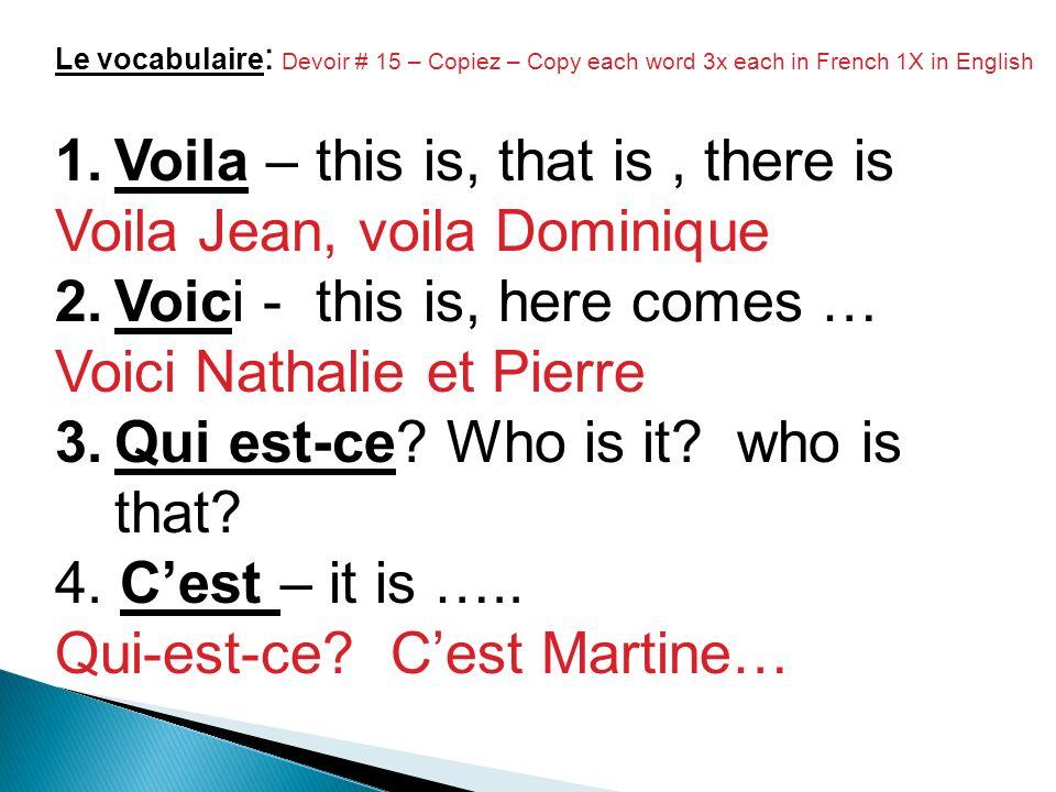 Le vocabulaire : Devoir # 15 – Copiez – Copy each word 3x each in French 1X in English 1.Voila – this is, that is, there is Voila Jean, voila Dominique 2.Voici - this is, here comes … Voici Nathalie et Pierre 3.Qui est-ce.