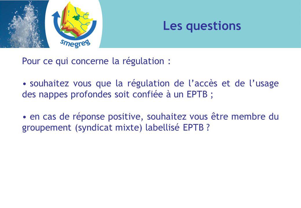 Pour ce qui concerne la régulation : souhaitez vous que la régulation de laccès et de lusage des nappes profondes soit confiée à un EPTB ; en cas de réponse positive, souhaitez vous être membre du groupement (syndicat mixte) labellisé EPTB .