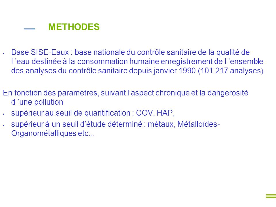 RESULTATS (1/2) Mise en évidence des COV et HAP ayant été supérieurs au moins une fois au seuil de quantification sur les eaux brutes de la Gironde 394 ressources en Gironde (1 eau de surface) ; 14 ressources d eau souterraines ont enregistré des concentrations de TTCE et /ou TCE 7avec présence seule de TTCE; 4 avec présence seule de TCE 3 avec présence TTCE et TCE