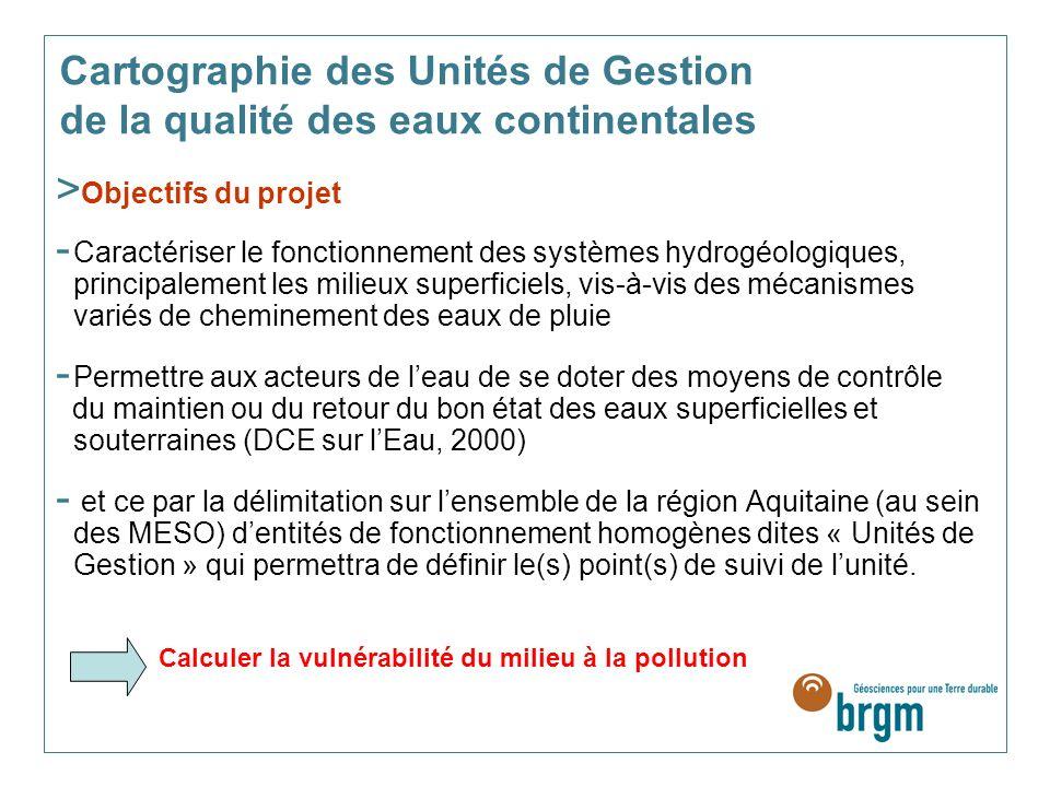 > Objectifs du projet - Caractériser le fonctionnement des systèmes hydrogéologiques, principalement les milieux superficiels, vis-à-vis des mécanismes variés de cheminement des eaux de pluie - Permettre aux acteurs de leau de se doter des moyens de contrôle du maintien ou du retour du bon état des eaux superficielles et souterraines (DCE sur lEau, 2000) - et ce par la délimitation sur lensemble de la région Aquitaine (au sein des MESO) dentités de fonctionnement homogènes dites « Unités de Gestion » qui permettra de définir le(s) point(s) de suivi de lunité.