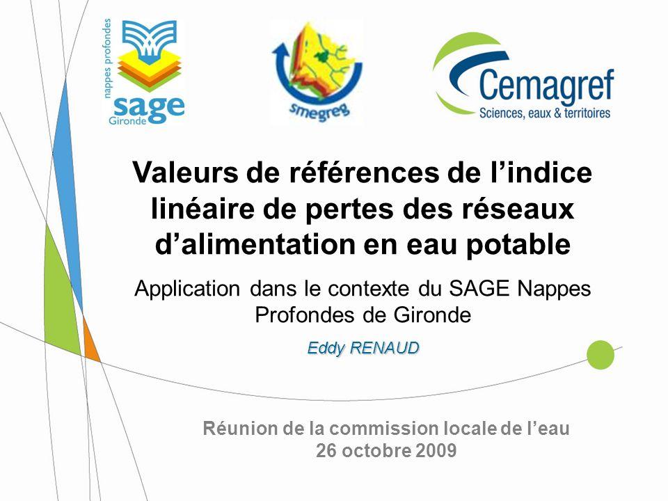 Réunion de la commission locale de leau 26 octobre 2009 Valeurs de références de lindice linéaire de pertes des réseaux dalimentation en eau potable Application dans le contexte du SAGE Nappes Profondes de Gironde Eddy RENAUD