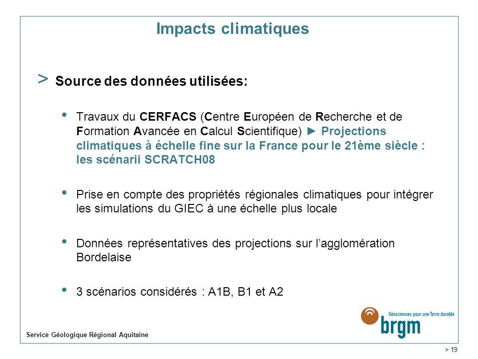 Service Géologique Régional Aquitaine > 19 Impacts climatiques > Source des données utilisées: Travaux du CERFACS (Centre Européen de Recherche et de Formation Avancée en Calcul Scientifique) Projections climatiques à échelle fine sur la France pour le 21ème siècle : les scénarii SCRATCH08 Prise en compte des propriétés régionales climatiques pour intégrer les simulations du GIEC à une échelle plus locale Données représentatives des projections sur lagglomération Bordelaise 3 scénarios considérés : A1B, B1 et A2