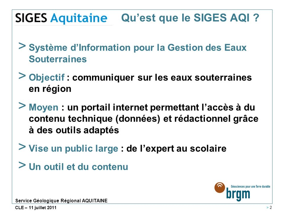 Service Géologique Régional AQUITAINE CLE – 11 juillet 2011 Quest que le SIGES AQI ? > Système dInformation pour la Gestion des Eaux Souterraines > Ob