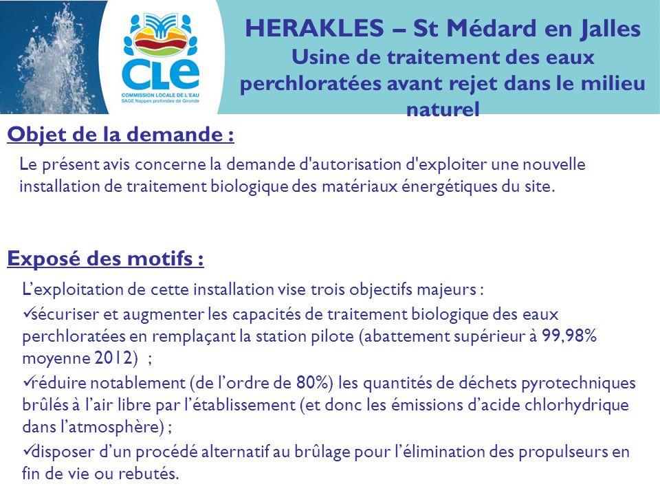 HERAKLES – St Médard en Jalles Usine de traitement des eaux perchloratées avant rejet dans le milieu naturel Permettre la poursuite et le développement de l activité du site en garantissant à terme (2016), en combinant ce traitement avec des barrières hydrauliques pour éliminer les flux polluants souterrains, des concentrations en perchlorate dans la Jalle (30µg/l en moyenne 2012) de : 4,0 µg/l en situation de débit moyen : 2,9 µg/l liés au passif résiduel, + 1,1 µg/l lié aux installations de traitement biologique des matériaux énergétiques, 6,8 μ g/l en situation de débit détiage : 2,9 µg/l liés au passif résiduel, + 3,9 µg/l liés aux installations de traitement biologique des matériaux énergétiques.