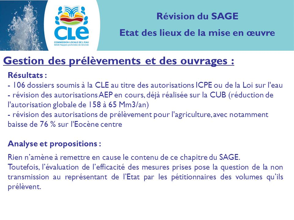 Résultats : - 106 dossiers soumis à la CLE au titre des autorisations ICPE ou de la Loi sur l eau - révision des autorisations AEP en cours, déjà réalisée sur la CUB (réduction de l autorisation globale de 158 à 65 Mm3/an) - révision des autorisations de prélèvement pour l agriculture, avec notamment baisse de 76 % sur l Eocène centre Analyse et propositions : Rien namène à remettre en cause le contenu de ce chapitre du SAGE.