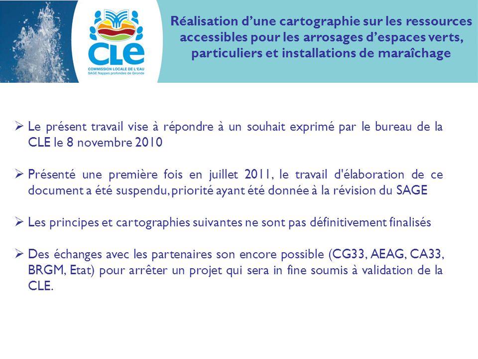 Le présent travail vise à répondre à un souhait exprimé par le bureau de la CLE le 8 novembre 2010 Présenté une première fois en juillet 2011, le travail d élaboration de ce document a été suspendu, priorité ayant été donnée à la révision du SAGE Les principes et cartographies suivantes ne sont pas définitivement finalisés Des échanges avec les partenaires son encore possible (CG33, AEAG, CA33, BRGM, Etat) pour arrêter un projet qui sera in fine soumis à validation de la CLE.