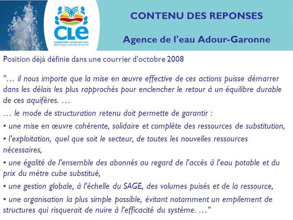 CONTENU DES REPONSES Agence de l eau Adour-Garonne Position déjà définie dans une courrier d octobre 2008 … il nous importe que la mise en œuvre effective de ces actions puisse démarrer dans les délais les plus rapprochés pour enclencher le retour à un équilibre durable de ces aquifères.