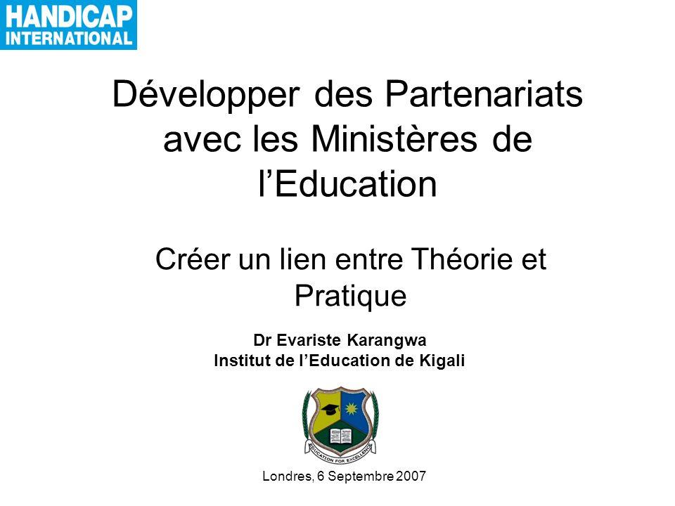 Développer des Partenariats avec les Ministères de lEducation Créer un lien entre Théorie et Pratique Dr Evariste Karangwa Institut de lEducation de Kigali Londres, 6 Septembre 2007