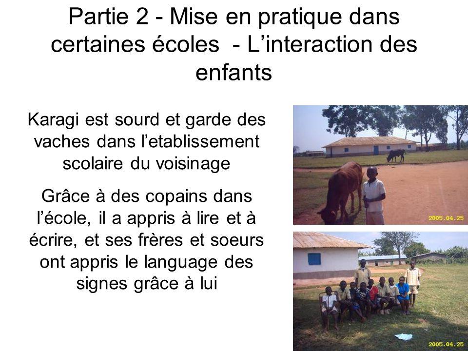 Partie 2 - Mise en pratique dans certaines écoles - Linteraction des enfants Karagi est sourd et garde des vaches dans letablissement scolaire du voisinage Grâce à des copains dans lécole, il a appris à lire et à écrire, et ses frères et soeurs ont appris le language des signes grâce à lui