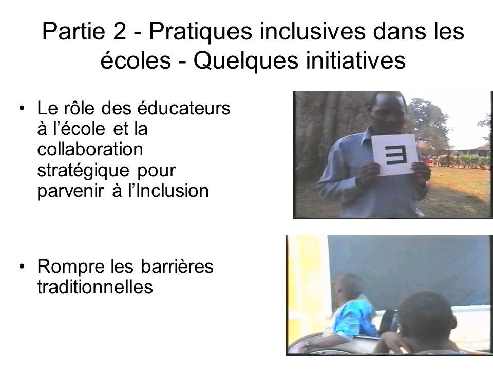 Partie 2 - Pratiques inclusives dans les écoles - Quelques initiatives Le rôle des éducateurs à lécole et la collaboration stratégique pour parvenir à lInclusion Rompre les barrières traditionnelles