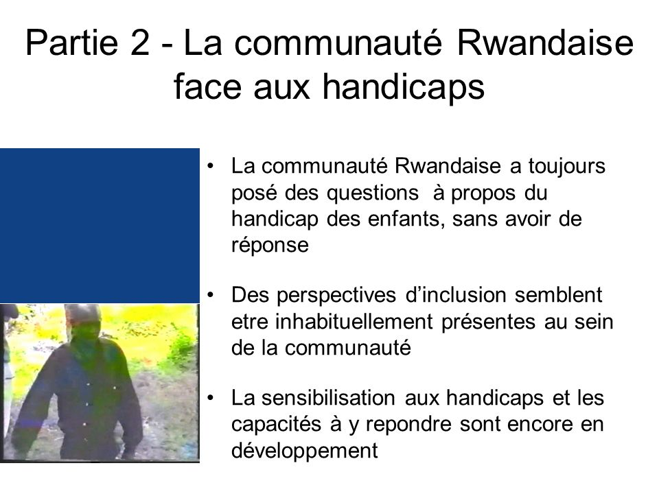 Partie 2 - La communauté Rwandaise face aux handicaps La communauté Rwandaise a toujours posé des questions à propos du handicap des enfants, sans avoir de réponse Des perspectives dinclusion semblent etre inhabituellement présentes au sein de la communauté La sensibilisation aux handicaps et les capacités à y repondre sont encore en développement