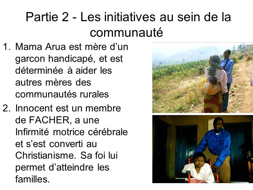 Partie 2 - Les initiatives au sein de la communauté 1.Mama Arua est mère dun garcon handicapé, et est déterminée à aider les autres mères des communautés rurales 2.Innocent est un membre de FACHER, a une Infirmité motrice cérébrale et sest converti au Christianisme.