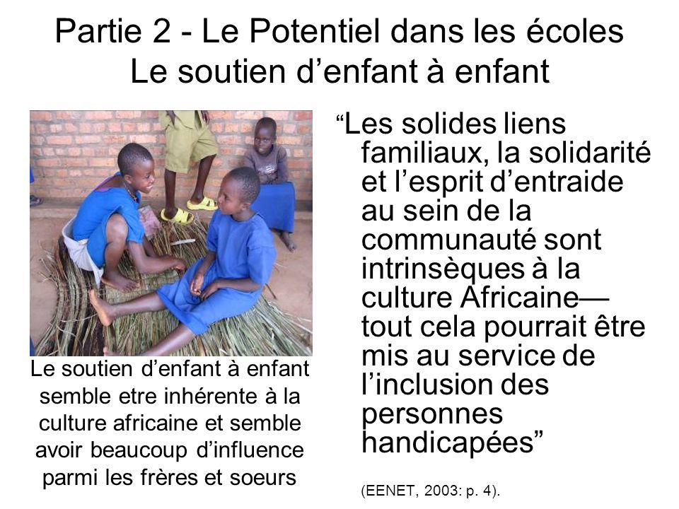 Partie 2 - Le Potentiel dans les écoles Le soutien denfant à enfant Les solides liens familiaux, la solidarité et lesprit dentraide au sein de la communauté sont intrinsèques à la culture Africaine tout cela pourrait être mis au service de linclusion des personnes handicapées (EENET, 2003: p.