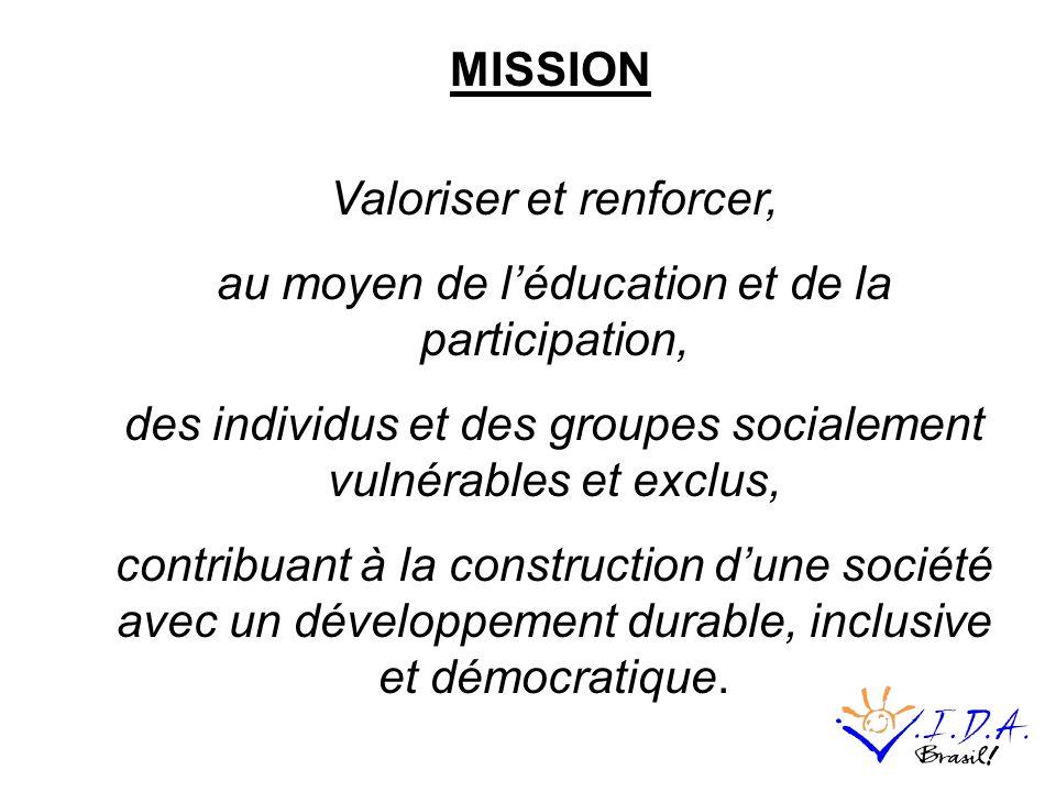 Valoriser et renforcer, au moyen de léducation et de la participation, des individus et des groupes socialement vulnérables et exclus, contribuant à la construction dune société avec un développement durable, inclusive et démocratique.