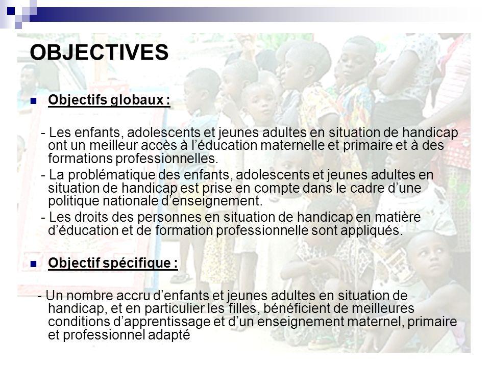 OBJECTIVES Objectifs globaux : - Les enfants, adolescents et jeunes adultes en situation de handicap ont un meilleur accès à léducation maternelle et primaire et à des formations professionnelles.
