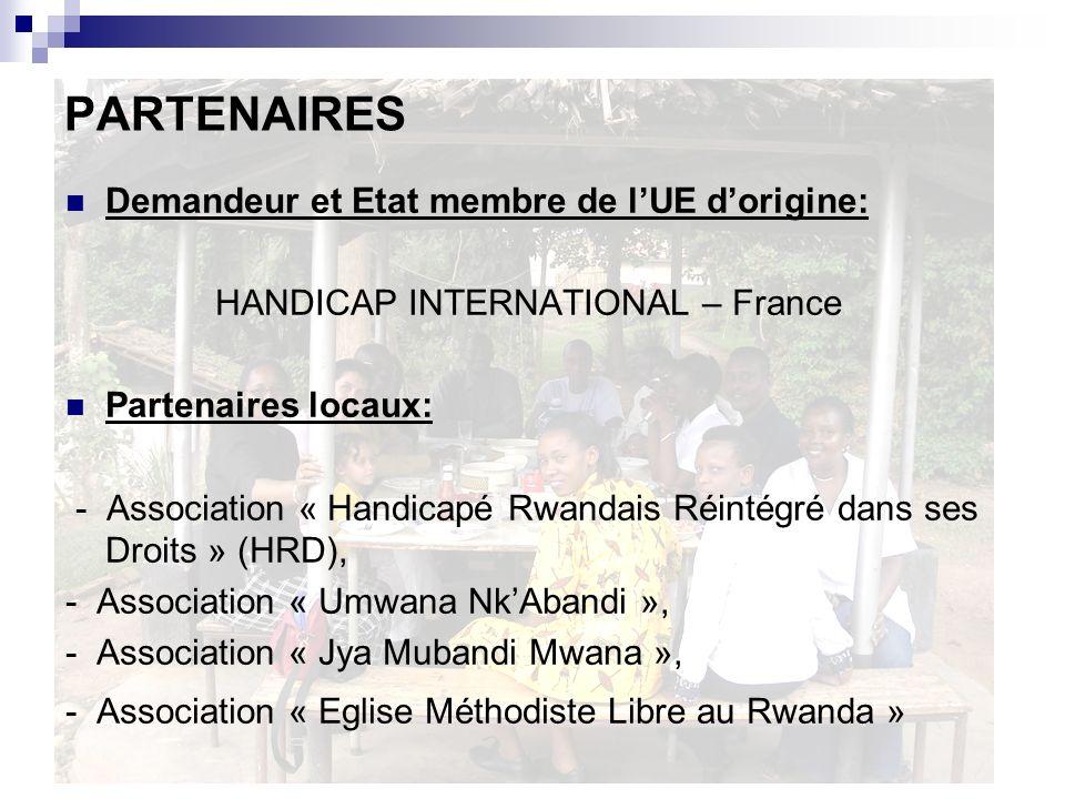 PARTENAIRES Demandeur et Etat membre de lUE dorigine: HANDICAP INTERNATIONAL – France Partenaires locaux: - Association « Handicapé Rwandais Réintégré dans ses Droits » (HRD), - Association « Umwana NkAbandi », - Association « Jya Mubandi Mwana », - Association « Eglise Méthodiste Libre au Rwanda »