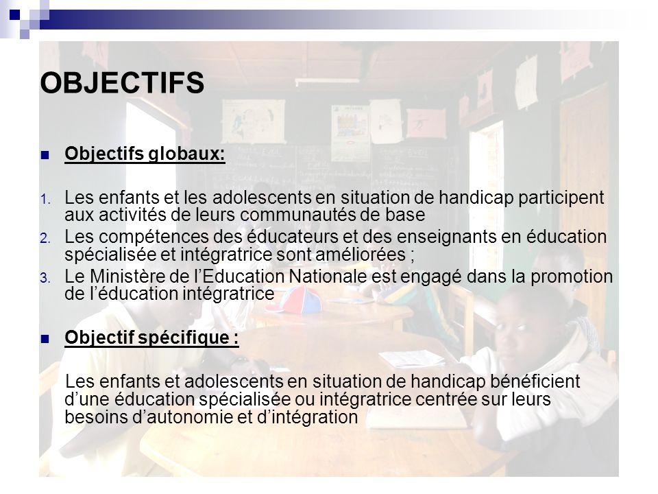OBJECTIFS Objectifs globaux: 1. Les enfants et les adolescents en situation de handicap participent aux activités de leurs communautés de base 2. Les