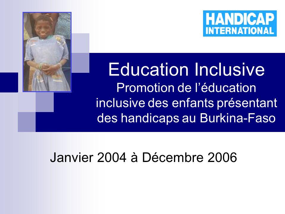 Education Inclusive Promotion de léducation inclusive des enfants présentant des handicaps au Burkina-Faso Janvier 2004 à Décembre 2006