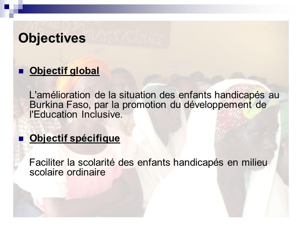 Objectives Objectif global L'amélioration de la situation des enfants handicapés au Burkina Faso, par la promotion du développement de l'Education Inc