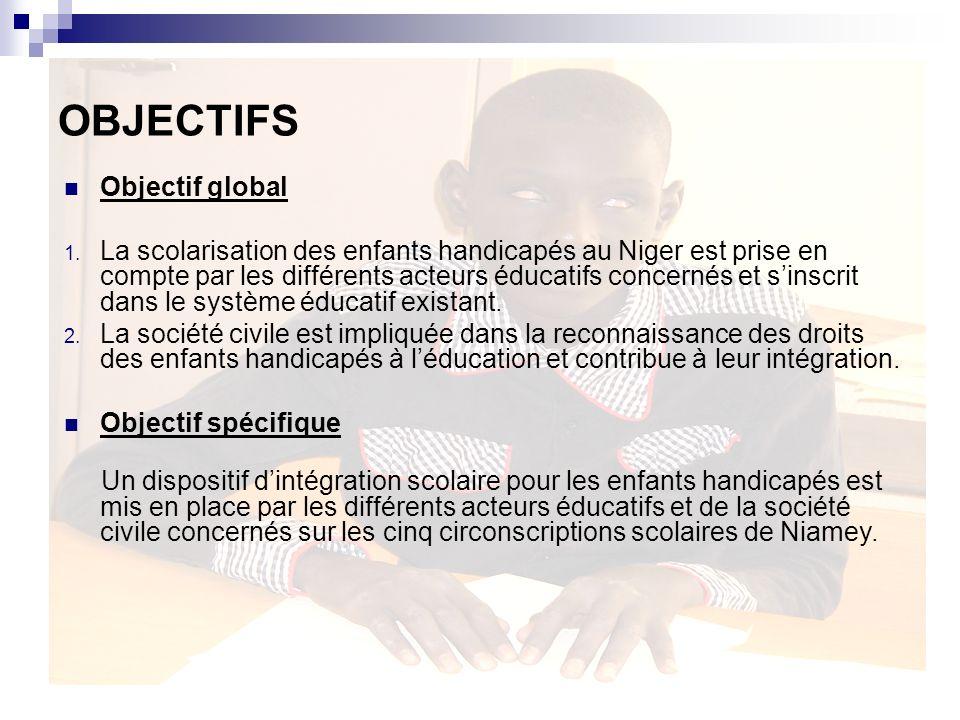 OBJECTIFS Objectif global 1. La scolarisation des enfants handicapés au Niger est prise en compte par les différents acteurs éducatifs concernés et si