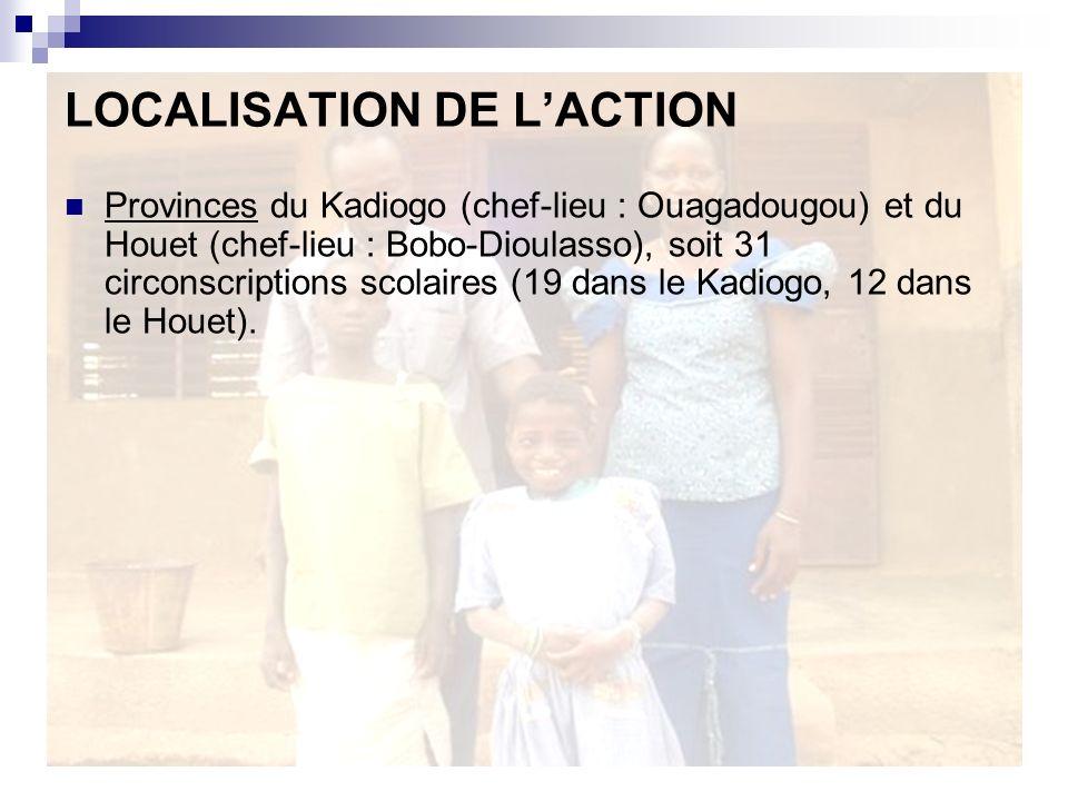 LOCALISATION DE LACTION Provinces du Kadiogo (chef-lieu : Ouagadougou) et du Houet (chef-lieu : Bobo-Dioulasso), soit 31 circonscriptions scolaires (19 dans le Kadiogo, 12 dans le Houet).
